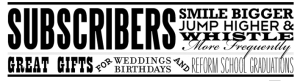 Sign: Subscribers smile bigger, jump higher and whistle more frequently. Great gifts for weddings birthdays and reform school graduations
