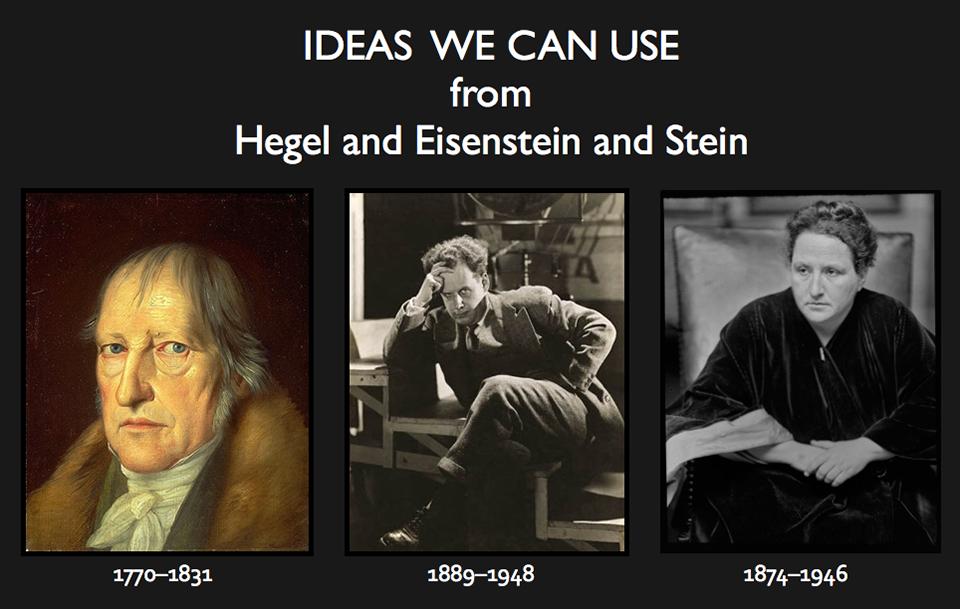 Photographs of Georg Wilhelm Friedrich Hegel Hegel,  Sergei Eisenstein, and Gertrude Stein with text: Ideas we can use from Hegel and Eisenstein and Stein